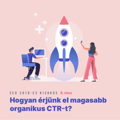 SEO 2019-es kisokos II. rész - Hogyan érjünk el magasabb organikus CTR-t?